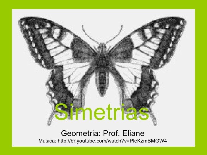 Simetrias Geometria: Prof. Eliane Música: http://br.youtube.com/watch?v=PleKzmBMGW4
