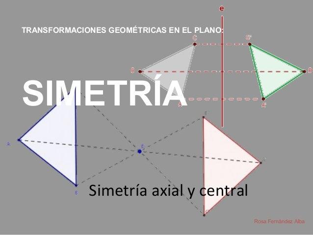 Simetría axial y central Rosa Fernández Alba TRANSFORMACIONES GEOMÉTRICAS EN EL PLANO: SIMETRÍA