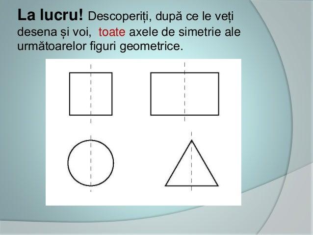 La lucru! Descoperiți, după ce le veți desena și voi, toate axele de simetrie ale următoarelor figuri geometrice.