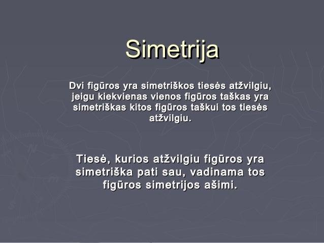 SimetrijaDvi figūros yra simetriškos tiesės atžvilgiu,jeigu kiekvienas vienos figūros taškas yra simetriškas kitos figūros...