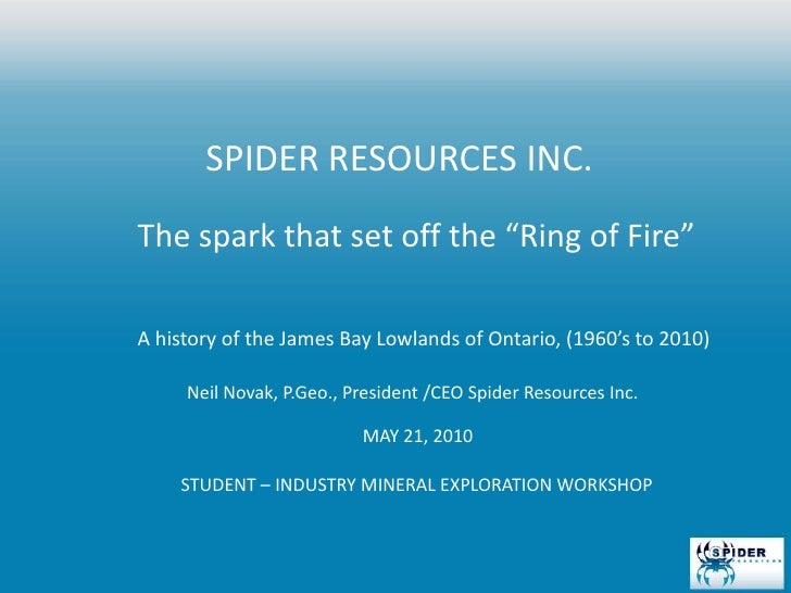 "SPIDER RESOURCES INC. <br />The spark that set off the ""Ring of Fire""<br />A history of the James Bay Lowlands of Ontario,..."