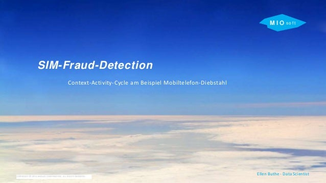 M I O s o f t SIM-Fraud-Detection Context-Activity-Cycle am Beispiel Mobiltelefon-Diebstahl Ellen Buthe - Data Scientist