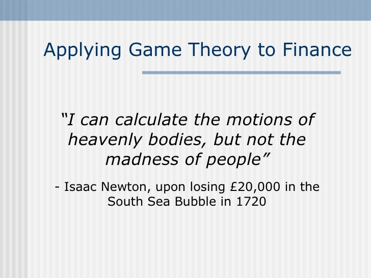 """Applying Game Theory to Finance """" I can calculate the motions of heavenly bodies, but not the madness of people"""" - Isaac N..."""