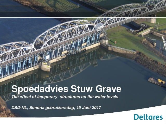 Spoedadvies Stuw Grave The effect of temporary structures on the water levels DSD-NL, Simona gebruikersdag, 15 Juni 2017