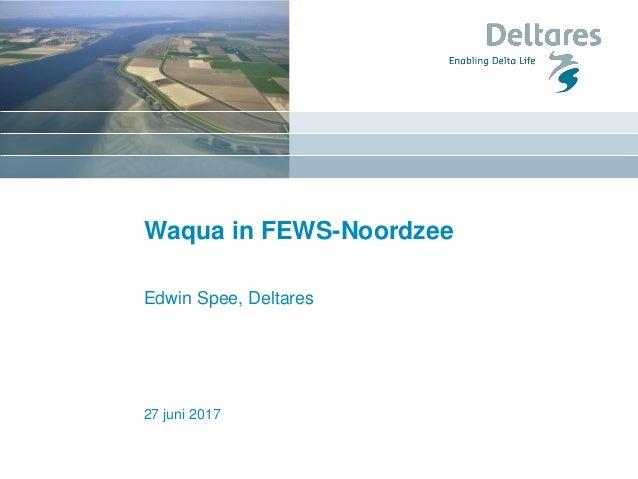 27 juni 2017 Waqua in FEWS-Noordzee Edwin Spee, Deltares