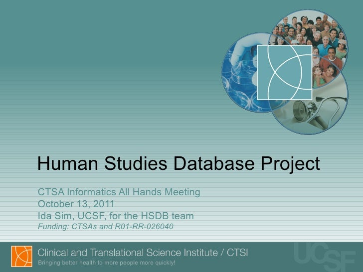 Human Studies Database Project CTSA Informatics All Hands Meeting October 13, 2011 Ida Sim, UCSF, for the HSDB team Fundin...