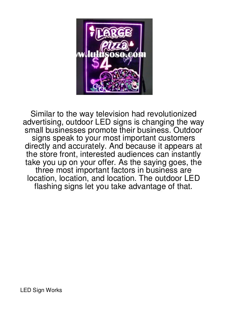 Similar to the way television had revolutionizedadvertising, outdoor LED signs is changing the waysmall businesses promote...