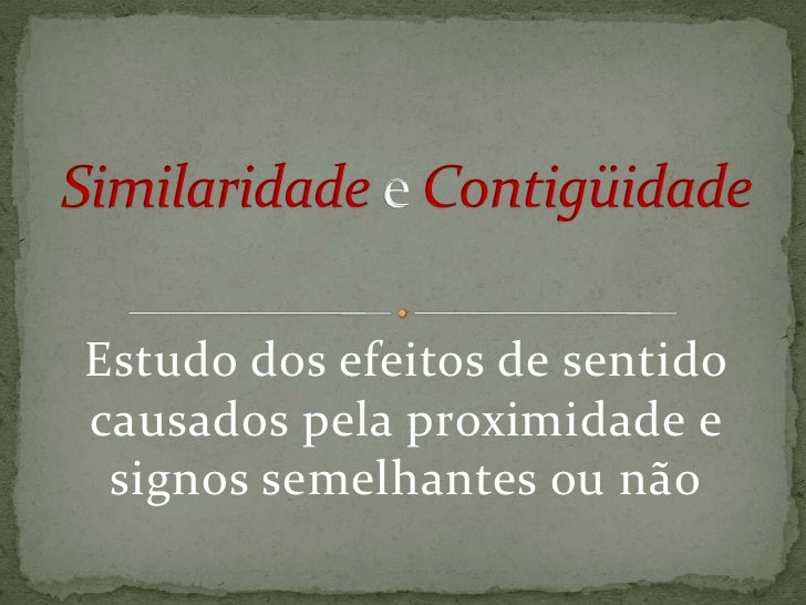 Similaridadee Contigüidade<br />Estudo dos efeitos de sentido causados pela proximidade e signos semelhantes ou não<br />