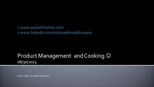 Product Management and Cooking  08/30/2013 Photo Credits : Google Image Search Suresh Krishna Madhuvarsu > www.sureshkris...