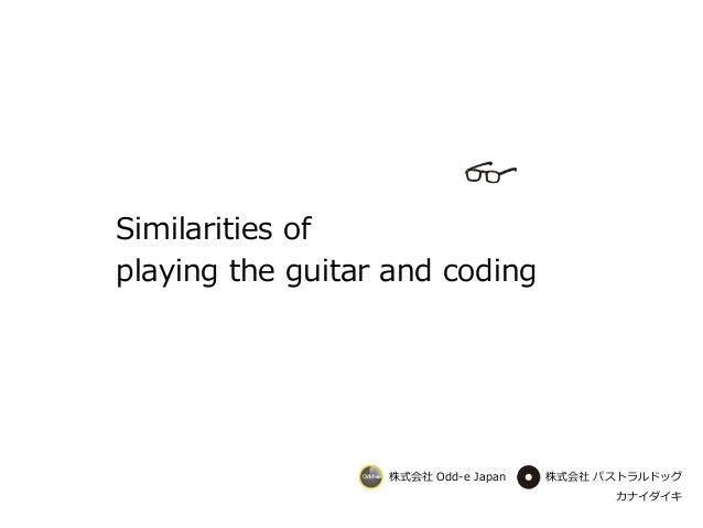 カナイダイキ 株式会社 Odd-e Japan 株式会社 パストラルドッグ Similarities of playing the guitar and coding