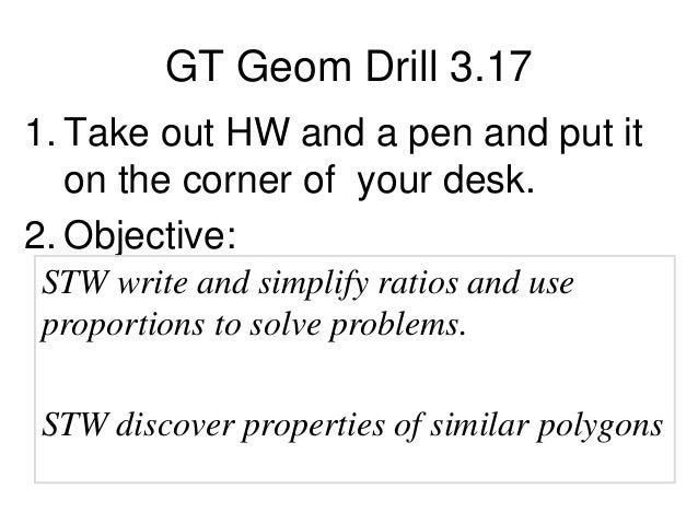 GT Geom Drill 3.17 1. Take out HW and a pen and put it on the corner of your desk. 2. Objective: STW write and simplify ra...