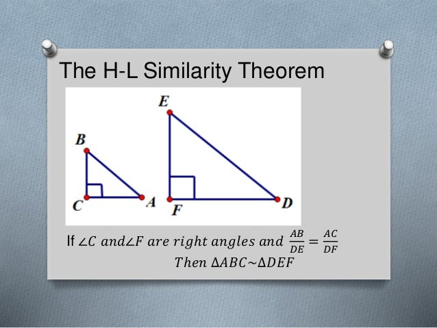 The H-L Similarity Theorem If ∠𝐶 𝑎𝑛𝑑∠𝐹 𝑎𝑟𝑒 𝑟𝑖𝑔ℎ𝑡 𝑎𝑛𝑔𝑙𝑒𝑠 𝑎𝑛𝑑 𝐴𝐵 𝐷𝐸 = 𝐴𝐶 𝐷𝐹 𝑇ℎ𝑒𝑛 ∆𝐴𝐵𝐶~∆𝐷𝐸𝐹