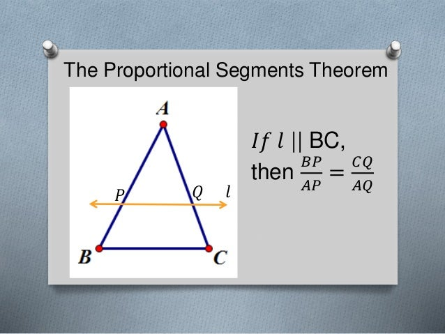 The Proportional Segments Theorem 𝑙𝑄𝑃 𝐼𝑓 𝑙    BC, then 𝐵𝑃 𝐴𝑃 = 𝐶𝑄 𝐴𝑄