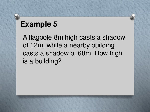 Example 5 A flagpole 8m high casts a shadow of 12m, while a nearby building casts a shadow of 60m. How high is a building?