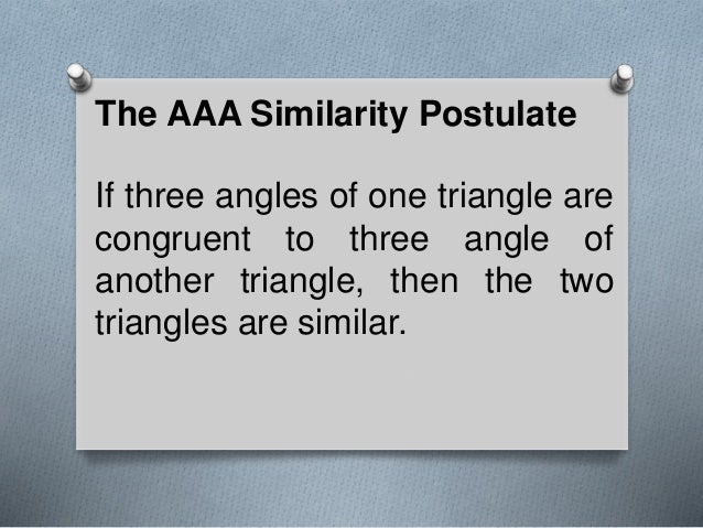 The AAA Similarity Postulate If three angles of one triangle are congruent to three angle of another triangle, then the tw...