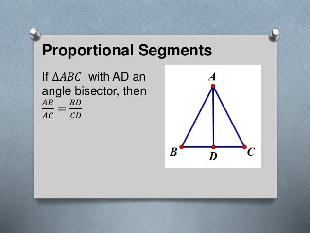 Proportional Segments If ∆𝐴𝐵𝐶 with AD an angle bisector, then 𝐴𝐵 𝐴𝐶 = 𝐵𝐷 𝐶𝐷