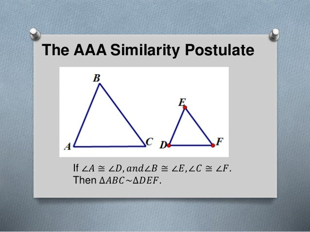 The AAA Similarity Postulate If ∠𝐴 ≅ ∠𝐷, 𝑎𝑛𝑑∠𝐵 ≅ ∠𝐸, ∠𝐶 ≅ ∠𝐹. Then ∆𝐴𝐵𝐶~∆𝐷𝐸𝐹.