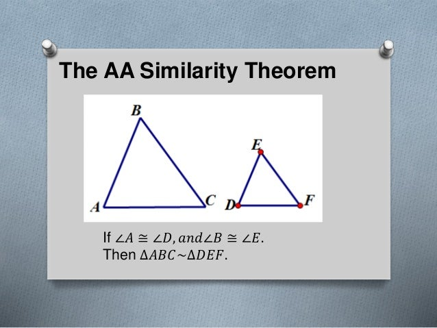 The AA Similarity Theorem If ∠𝐴 ≅ ∠𝐷, 𝑎𝑛𝑑∠𝐵 ≅ ∠𝐸. Then ∆𝐴𝐵𝐶~∆𝐷𝐸𝐹.