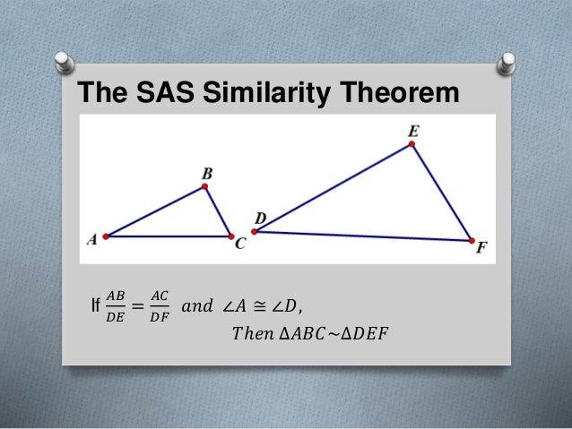 The SAS Similarity Theorem If 𝐴𝐵 𝐷𝐸 = 𝐴𝐶 𝐷𝐹 𝑎𝑛𝑑 ∠𝐴 ≅ ∠𝐷, 𝑇ℎ𝑒𝑛 ∆𝐴𝐵𝐶~∆𝐷𝐸𝐹