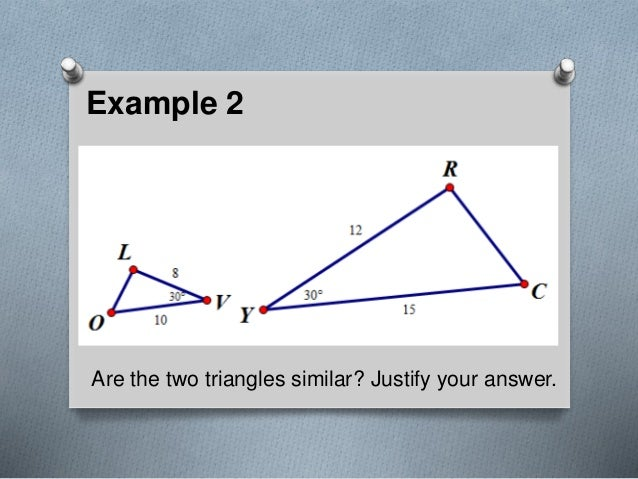 Example 2 Are the two triangles similar? Justify your answer.