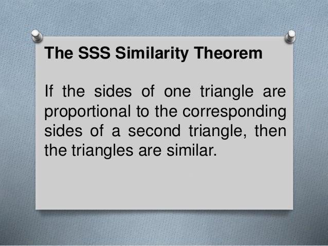 The SSS Similarity Theorem If the sides of one triangle are proportional to the corresponding sides of a second triangle, ...