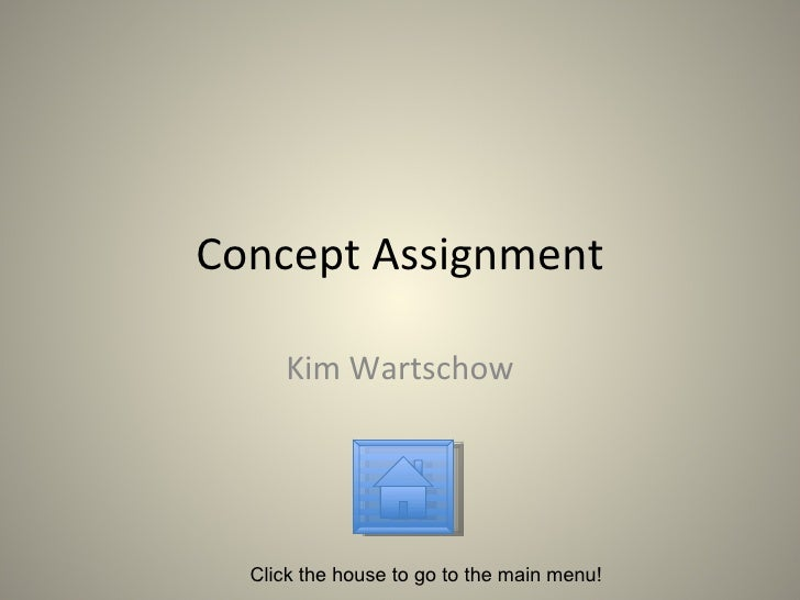 Concept Assignment Kim Wartschow Click the house to go to the main menu!
