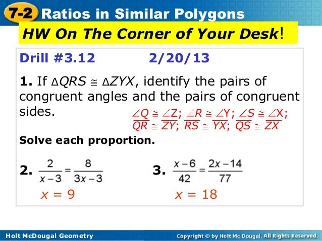 7-2 Ratios in Similar Polygons  HW On The Corner of Your Desk!   Drill #3.12           2/20/13   1. If ∆QRS ∆ZYX, identify...