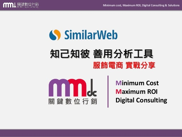 Minimum cost, Maximum ROI, Digital Consulting & Solutions Minimum Cost Maximum ROI Digital Consulting 知己知彼 善用分析工具 服飾電商 實戰分享
