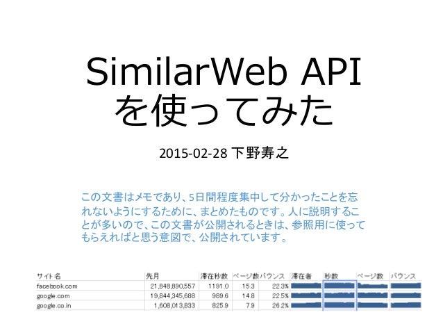 SimilarWeb API を使ってみた 2015-02-28 下野寿之 この文書はメモであり、5日間程度集中して分かったことを忘 れないようにするために、まとめたものです。人に説明するこ とが多いので、この文書が公開されるときは、参照用に使...