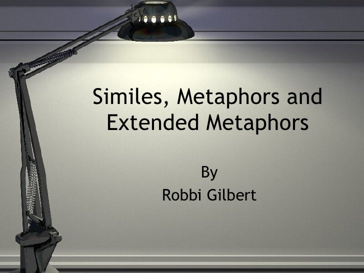 Similes, Metaphors and Extended Metaphors By Robbi Gilbert