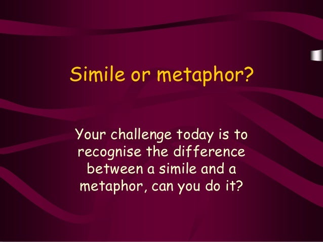 Simile or metaphor?Your challenge today is torecognise the difference between a simile and ametaphor, can you do it?
