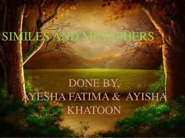 SIMILES AND METAPHERS  DONE BY,  AYESHA FATIMA & AYISHA  KHATOON