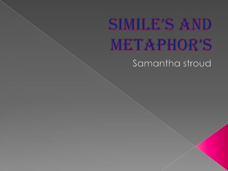 Simile's and Metaphor's<br />Samantha stroud<br />