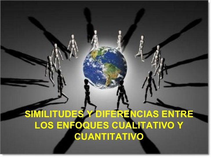 SIMILITUDES Y DIFERENCIAS ENTRE  LOS ENFOQUES CUALITATIVO Y         CUANTITATIVO