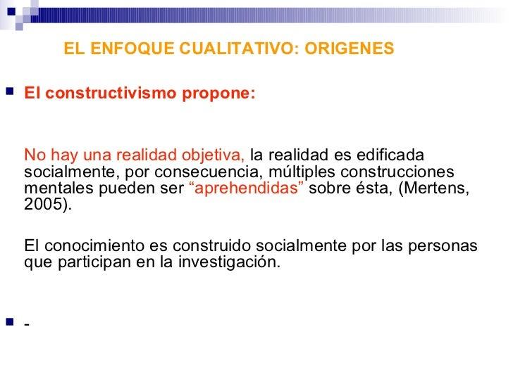 EL ENFOQUE CUALITATIVO: ORIGENES   El constructivismo propone:    No hay una realidad objetiva, la realidad es edificada ...
