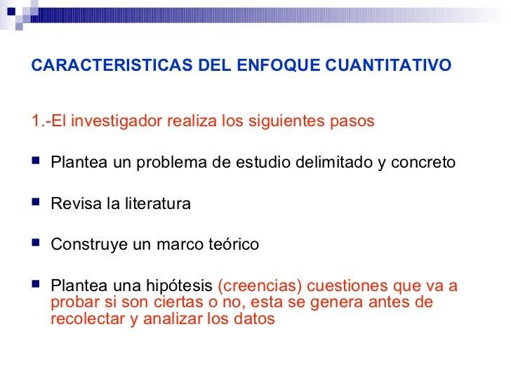 CARACTERISTICAS DEL ENFOQUE CUANTITATIVO1.-El investigador realiza los siguientes pasos   Plantea un problema de estudio ...