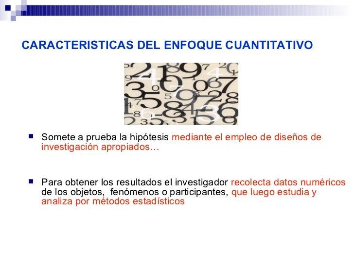 CARACTERISTICAS DEL ENFOQUE CUANTITATIVO   Somete a prueba la hipótesis mediante el empleo de diseños de    investigación...