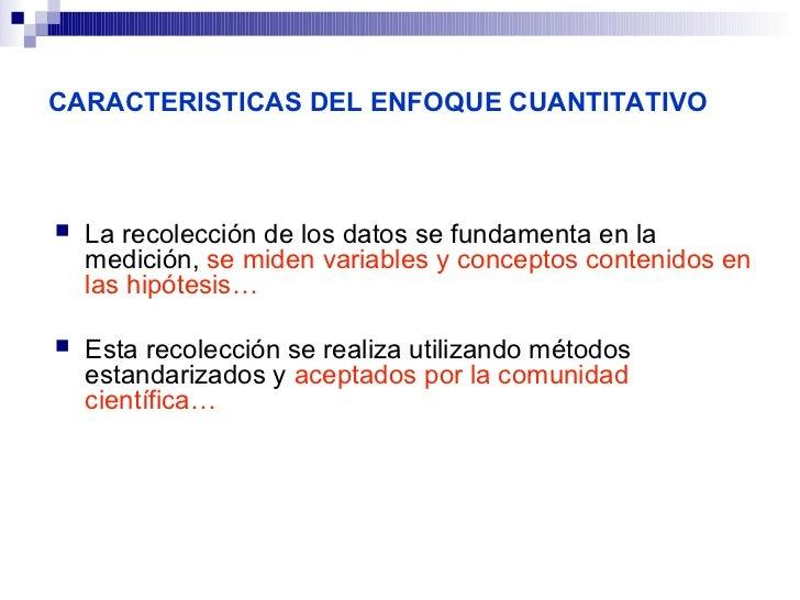 CARACTERISTICAS DEL ENFOQUE CUANTITATIVO   La recolección de los datos se fundamenta en la    medición, se miden variable...