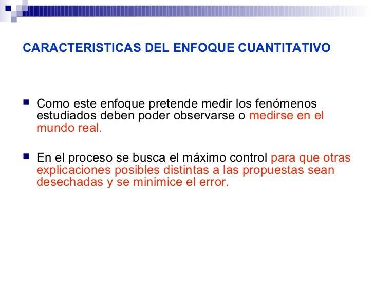 CARACTERISTICAS DEL ENFOQUE CUANTITATIVO   Como este enfoque pretende medir los fenómenos    estudiados deben poder obser...