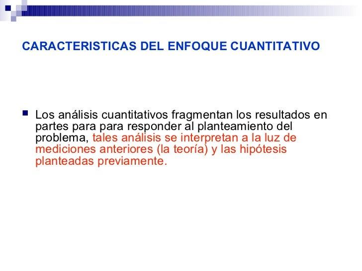 CARACTERISTICAS DEL ENFOQUE CUANTITATIVO   Los análisis cuantitativos fragmentan los resultados en    partes para para re...