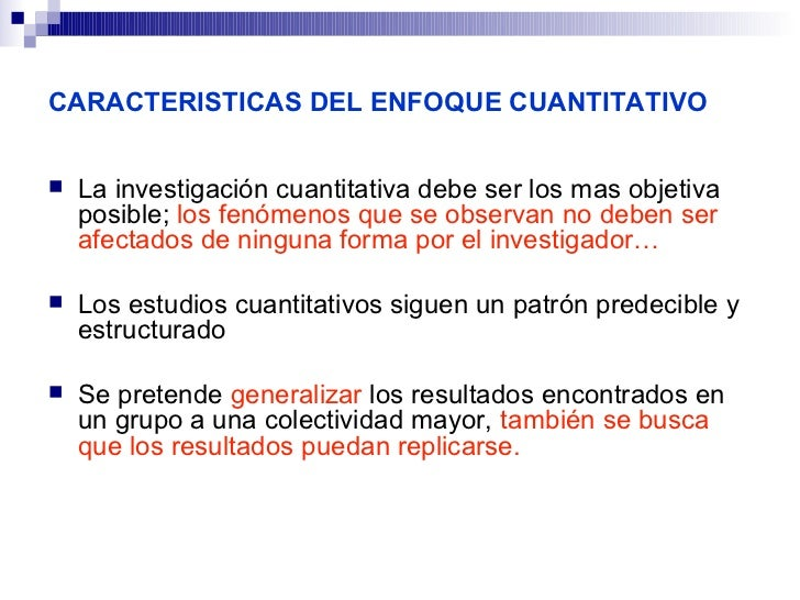 CARACTERISTICAS DEL ENFOQUE CUANTITATIVO   La investigación cuantitativa debe ser los mas objetiva    posible; los fenóme...