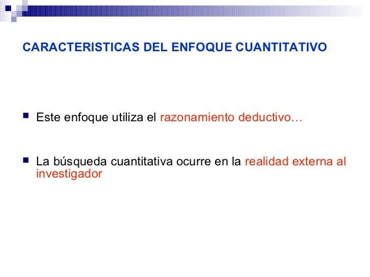 CARACTERISTICAS DEL ENFOQUE CUANTITATIVO   Este enfoque utiliza el razonamiento deductivo…   La búsqueda cuantitativa oc...