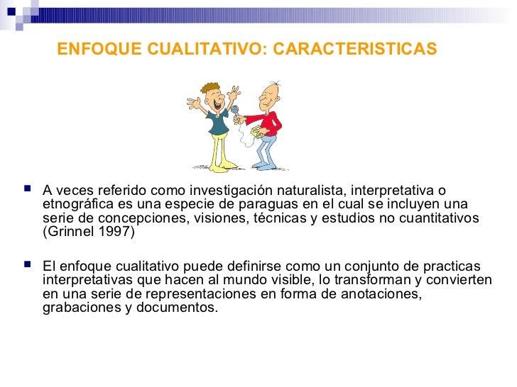 ENFOQUE CUALITATIVO: CARACTERISTICAS   A veces referido como investigación naturalista, interpretativa o    etnográfica e...