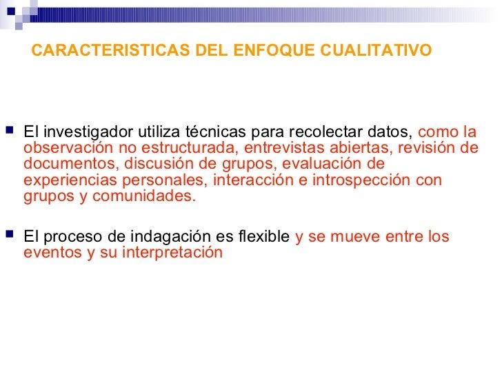 CARACTERISTICAS DEL ENFOQUE CUALITATIVO   El investigador utiliza técnicas para recolectar datos, como la    observación ...