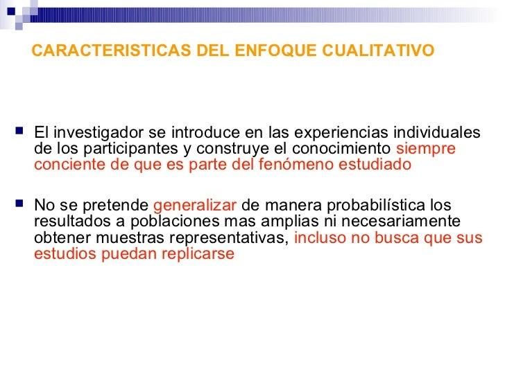 CARACTERISTICAS DEL ENFOQUE CUALITATIVO   El investigador se introduce en las experiencias individuales    de los partici...