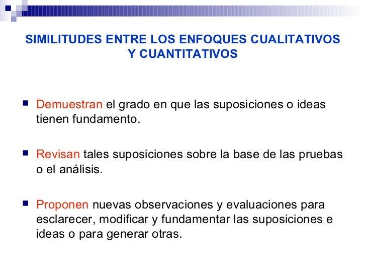 SIMILITUDES ENTRE LOS ENFOQUES CUALITATIVOS               Y CUANTITATIVOS   Demuestran el grado en que las suposiciones o...