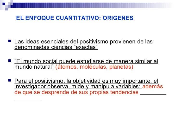 """EL ENFOQUE CUANTITATIVO: ORIGENES   Las ideas esenciales del positivismo provienen de las    denominadas ciencias """"exacta..."""