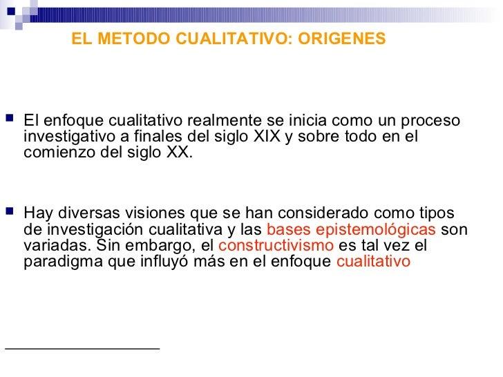 EL METODO CUALITATIVO: ORIGENES   El enfoque cualitativo realmente se inicia como un proceso    investigativo a finales d...