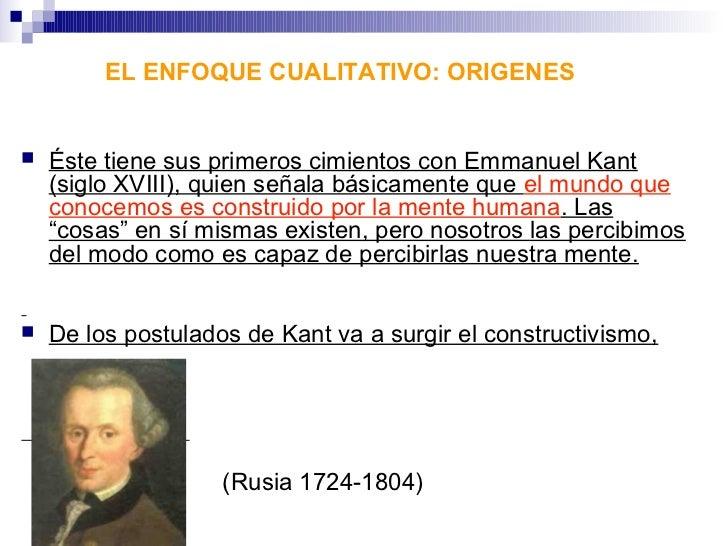 EL ENFOQUE CUALITATIVO: ORIGENES   Éste tiene sus primeros cimientos con Emmanuel Kant    (siglo XVIII), quien señala bás...