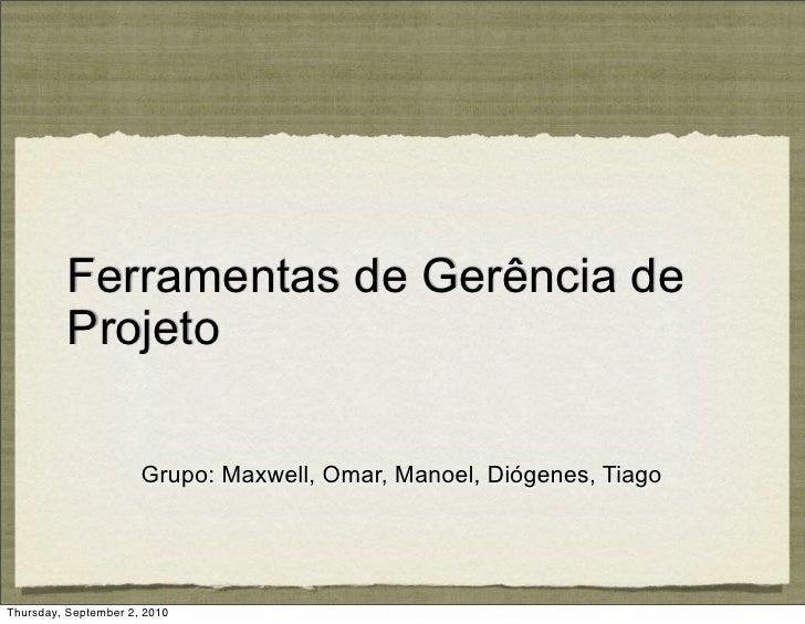 Ferramentas de Gerência de           Projeto                        Grupo: Maxwell, Omar, Manoel, Diógenes, Tiago     Thur...
